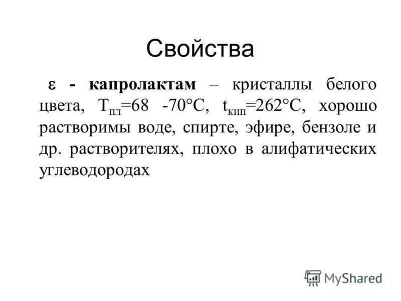 Свойства - капролактам – кристаллы белого цвета, Т пл =68 -70°С, t кип =262°С, хорошо растворимы воде, спирте, эфире, бензоле и др. растворителях, плохо в алифатических углеводородах