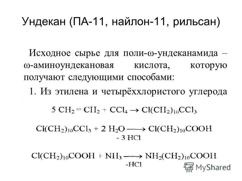 Ундекан (ПА-11, найлон-11, рильсан) Исходное сырье для поли-ω-ундеканамида – ω-аминоундекановая кислота, которую получают следующими способами: 1. Из этилена и четырёххлористого углерода при помощи реакции теломеризации