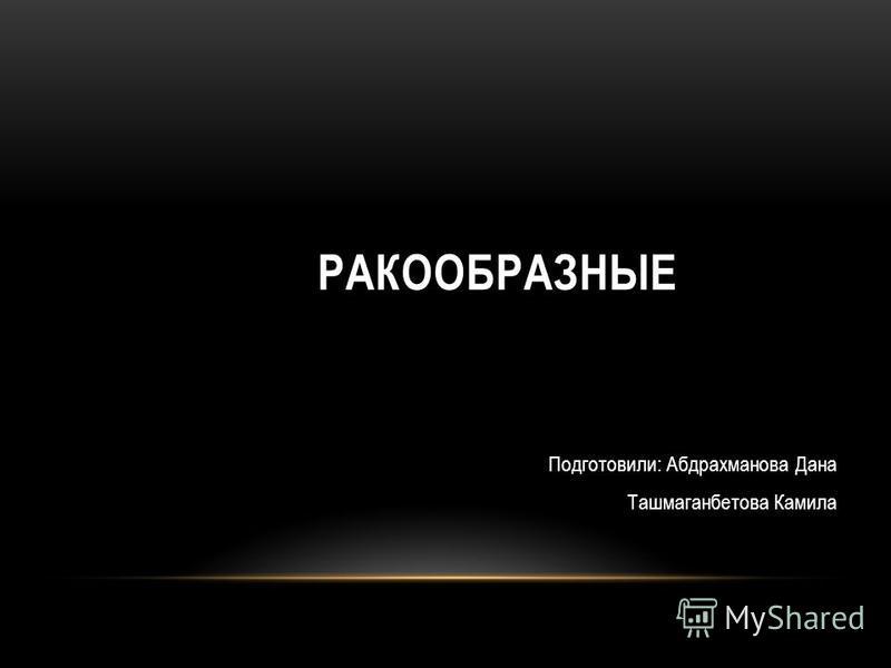 РАКООБРАЗНЫЕ Подготовили: Абдрахманова Дана Ташмаганбетова Камила