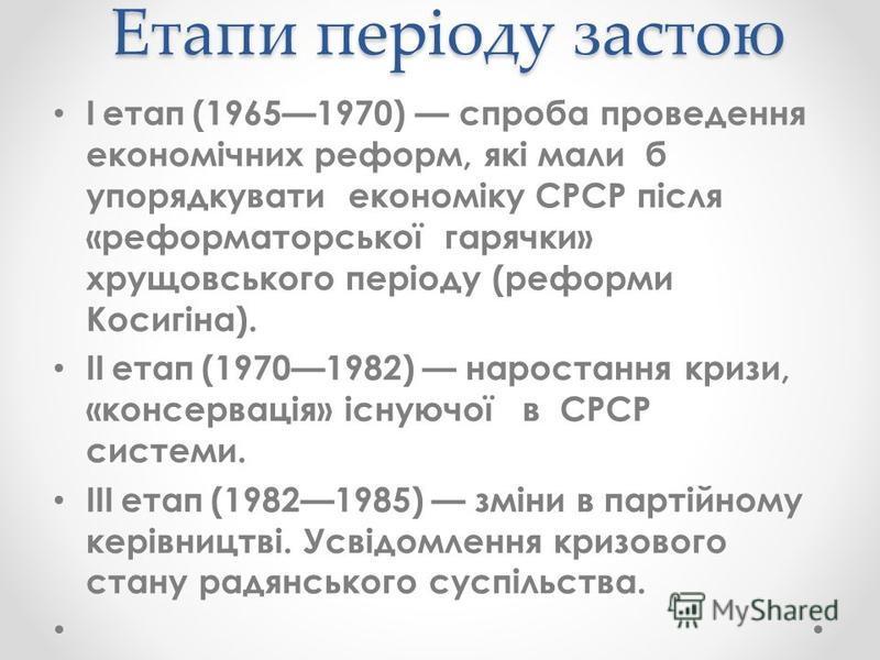 Етапи періоду застою Іетап(19651970) спроба проведення економічних реформ, які мали б упорядкувати економіку СРСР після «реформаторської гарячки» хрущовського періоду (реформи Косигіна). ІІетап(19701982) наростання кризи, «консервація» існуючої в СРС