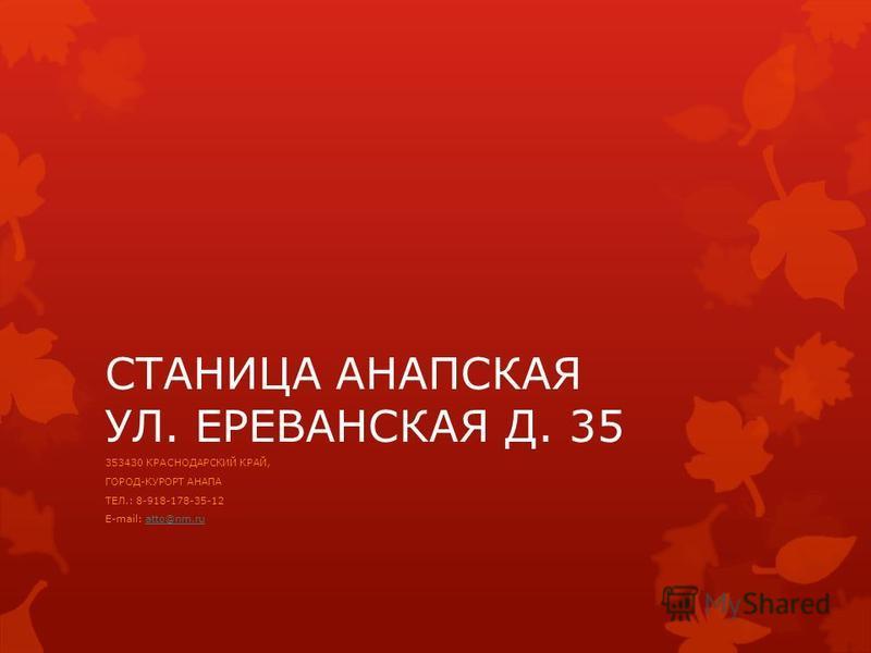 СТАНИЦА АНАПСКАЯ УЛ. ЕРЕВАНСКАЯ Д. 35 353430 КРАСНОДАРСКИЙ КРАЙ, ГОРОД-КУРОРТ АНАПА ТЕЛ.: 8-918-178-35-12 E-mail: atto@nm.ruatto@nm.ru