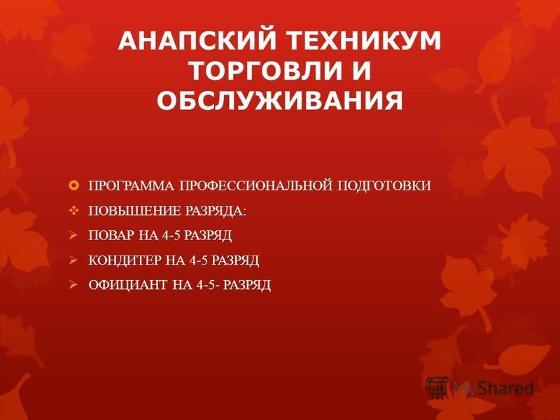 АНАПСКИЙ ТЕХНИКУМ ТОРГОВЛИ И ОБСЛУЖИВАНИЯ ПРОГРАММА ПРОФЕССИОНАЛЬНОЙ ПОДГОТОВКИ ПОВЫШЕНИЕ РАЗРЯДА: ПОВАР НА 4-5 РАЗРЯД КОНДИТЕР НА 4-5 РАЗРЯД ОФИЦИАНТ НА 4-5- РАЗРЯД