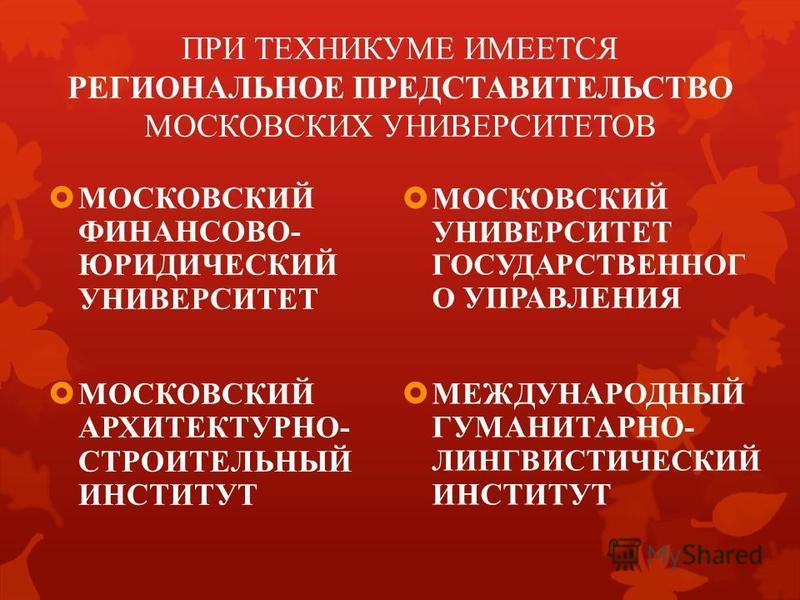 ПРИ ТЕХНИКУМЕ ИМЕЕТСЯ РЕГИОНАЛЬНОЕ ПРЕДСТАВИТЕЛЬСТВО МОСКОВСКИХ УНИВЕРСИТЕТОВ МОСКОВСКИЙ ФИНАНСОВО- ЮРИДИЧЕСКИЙ УНИВЕРСИТЕТ МОСКОВСКИЙ АРХИТЕКТУРНО- СТРОИТЕЛЬНЫЙ ИНСТИТУТ МОСКОВСКИЙ УНИВЕРСИТЕТ ГОСУДАРСТВЕННОГ О УПРАВЛЕНИЯ МЕЖДУНАРОДНЫЙ ГУМАНИТАРНО-