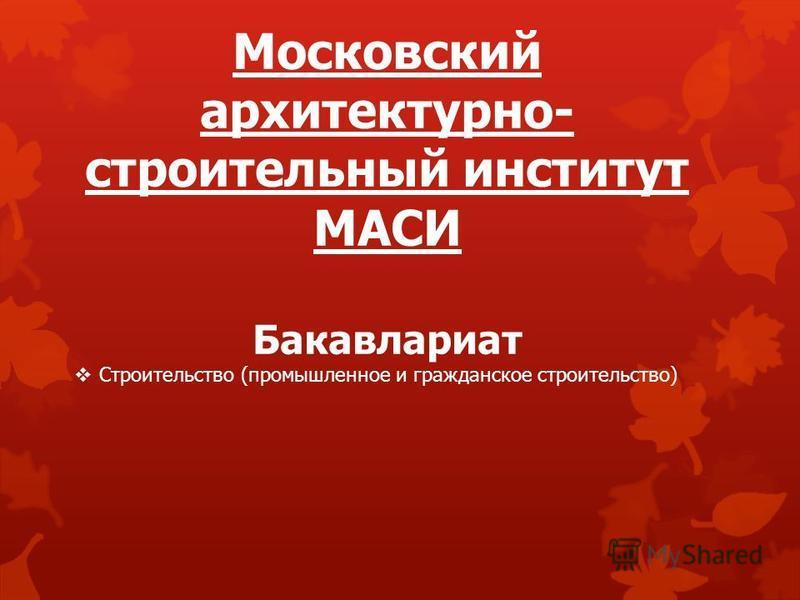 Московский архитектурно- строительный институт МАСИ Бакавлариат Строительство (промышленное и гражданское строительство)