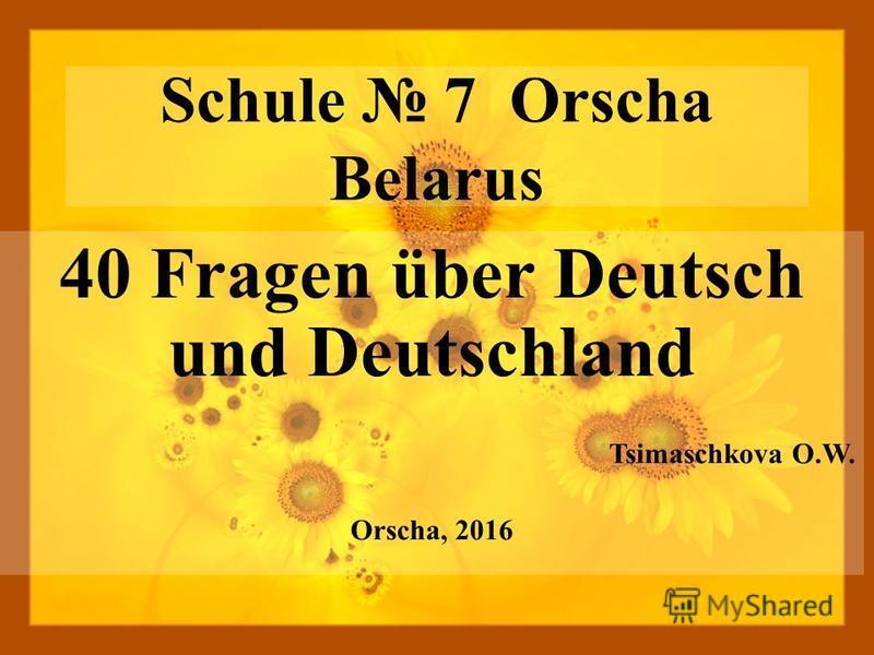 Schule 7 Orscha Belarus 40 Fragen über Deutsch und Deutschland Tsimaschkova O.W. Orscha, 2016