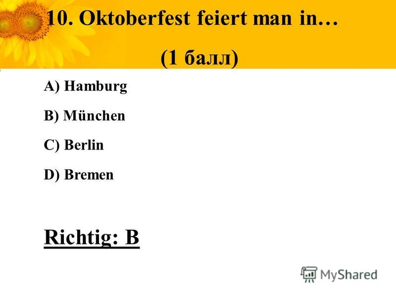 10. Oktoberfest feiert man in… (1 балл) A) Hamburg B) München C) Berlin D) Bremen Richtig: B