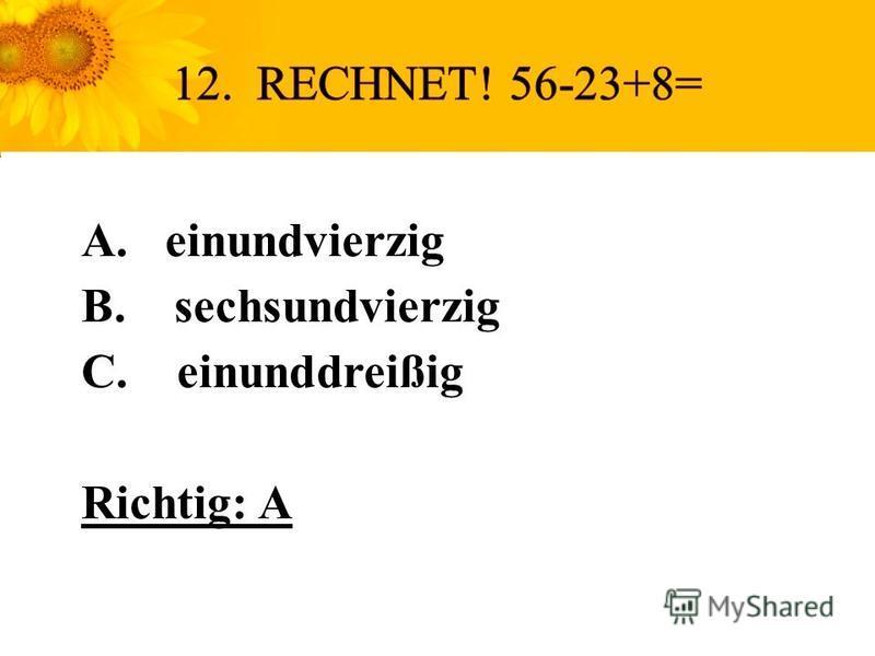 A. einundvierzig B. sechsundvierzig C. einunddreißig Richtig: A