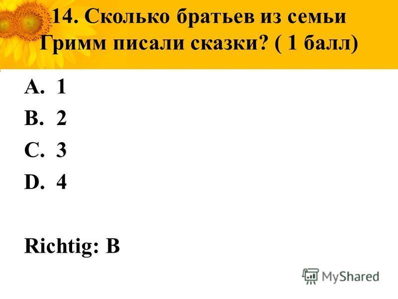 14. Сколько братьев из семьи Гримм писали сказки? ( 1 балл) A.1 B.2 C.3 D.4 Richtig: B