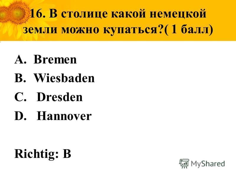16. В столице какой немецкой земли можно купаться?( 1 балл) A.Bremen B.Wiesbaden C. Dresden D. Hannover Richtig: B