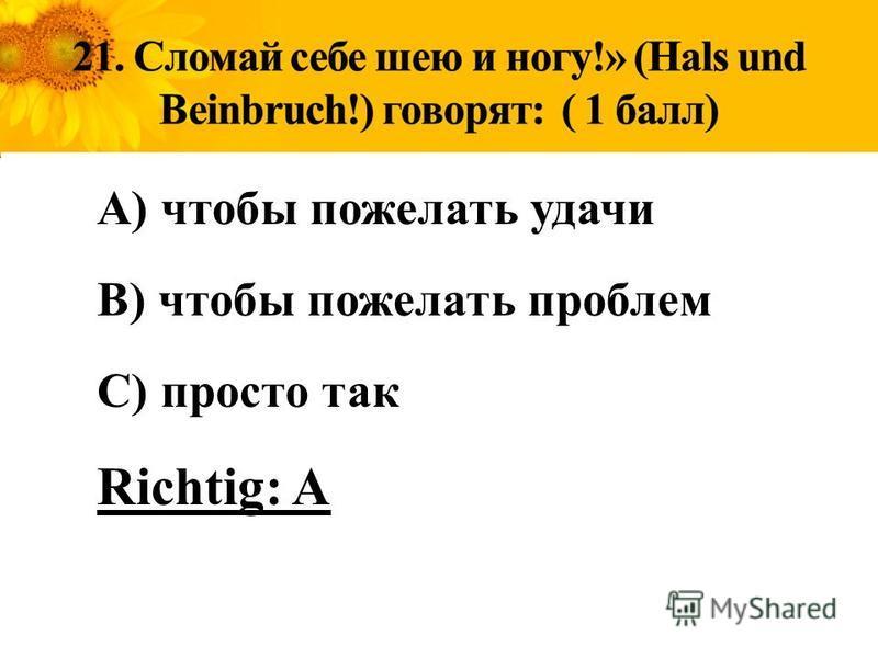 A) чтобы пожелать удачи B) чтобы пожелать проблем C) просто так Richtig: A