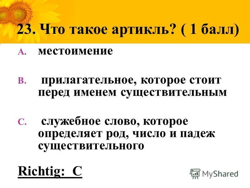 23. Что такое артикль? ( 1 балл) A. местоимение B. прилагательное, которое стоит перед именем существительным C. служебное слово, которое определяет род, число и падеж существительного Richtig: C
