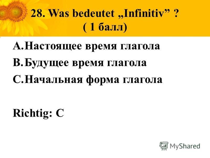 28. Was bedeutet Infinitiv ? ( 1 балл) A.Настоящее время глагола B.Будущее время глагола C.Начальная форма глагола Richtig: C