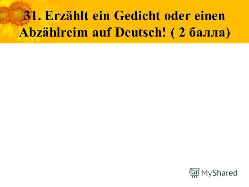 31. Erzählt ein Gedicht oder einen Abzählreim auf Deutsch! ( 2 балла)