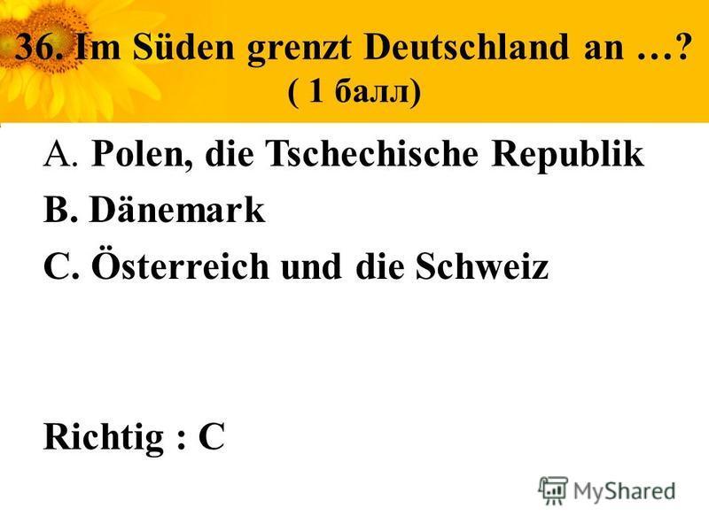 36. Im Süden grenzt Deutschland an …? ( 1 балл) A. Polen, die Tschechische Republik B. Dänemark C. Österreich und die Schweiz Richtig : C