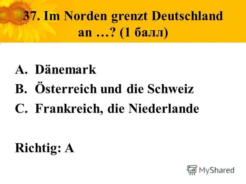 37. Im Norden grenzt Deutschland an …? (1 балл) A.Dänemark B.Österreich und die Schweiz C.Frankreich, die Niederlande Richtig: A