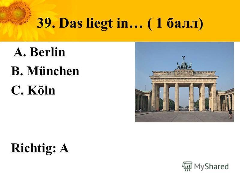 39. Das liegt in… ( 1 балл) A. Berlin B. München C. Köln Richtig: A