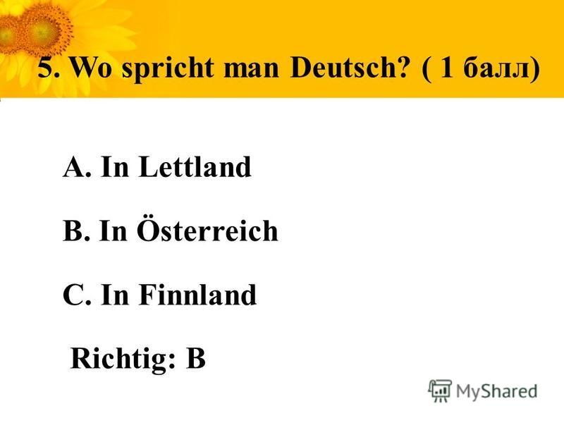 5. Wo spricht man Deutsch? ( 1 балл) A. In Lettland B. In Österreich С. In Finnland Richtig: B