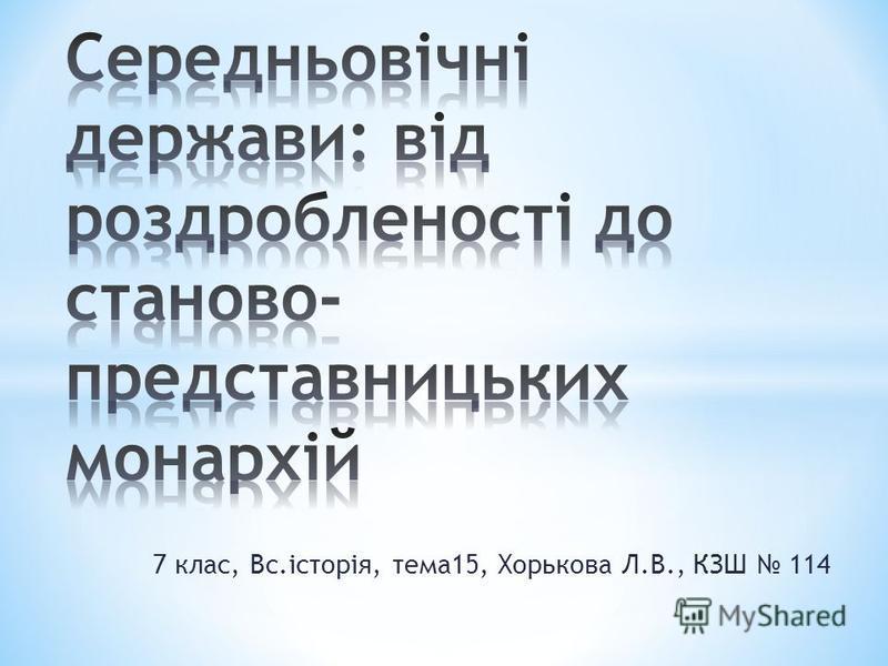 7 клас, Вс.історія, тема15, Хорькова Л.В., КЗШ 114