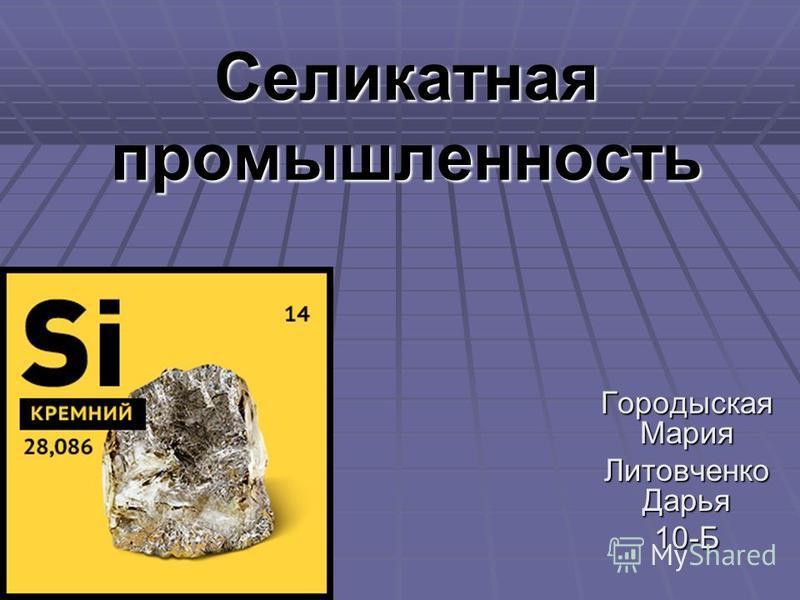 Селикатная промышленность Городыская Мария Литовченко Дарья 10-Б
