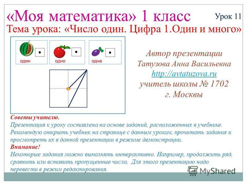 «Моя математика» 1 класс Урок 11 Тема урока: «Число один. Цифра 1. Один и много» Советы учителю. Презентация к уроку составлена на основе заданий, расположенных в учебнике. Рекомендую открыть учебник на странице с данным уроком, прочитать задания и п