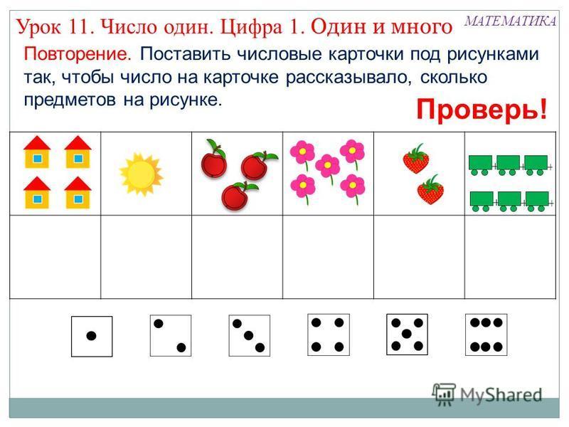 Повторение. Поставить числовые карточки под рисунками так, чтобы число на карточке рассказывало, сколько предметов на рисунке. МАТЕМАТИКА Урок 11. Число один. Цифра 1. Один и много Проверь!