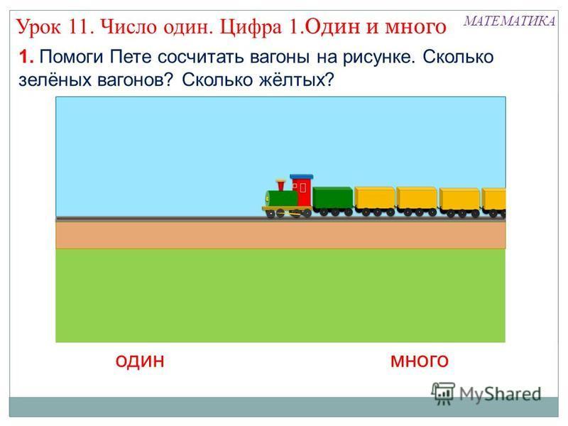 1. Помоги Пете сосчитать вагоны на рисунке. Сколько зелёных вагонов? Сколько жёлтых? МАТЕМАТИКА один много Урок 11. Число один. Цифра 1. Один и много