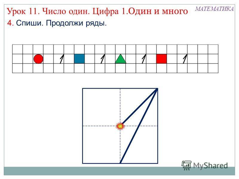 МАТЕМАТИКА Урок 11. Число один. Цифра 1. Один и много 4. Спиши. Продолжи ряды.