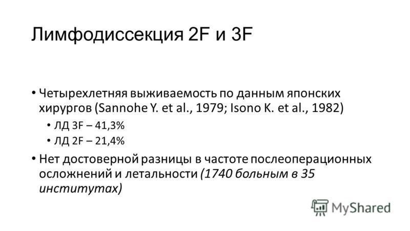 Лимфодиссекция 2F и 3F Четырехлетняя выживаемость по данным японских хирургов (Sannohe Y. et al., 1979; Isono K. et al., 1982) ЛД 3F – 41,3% ЛД 2F – 21,4% Нет достоверной разницы в частоте послеоперационных осложнений и летальности (1740 больным в 35