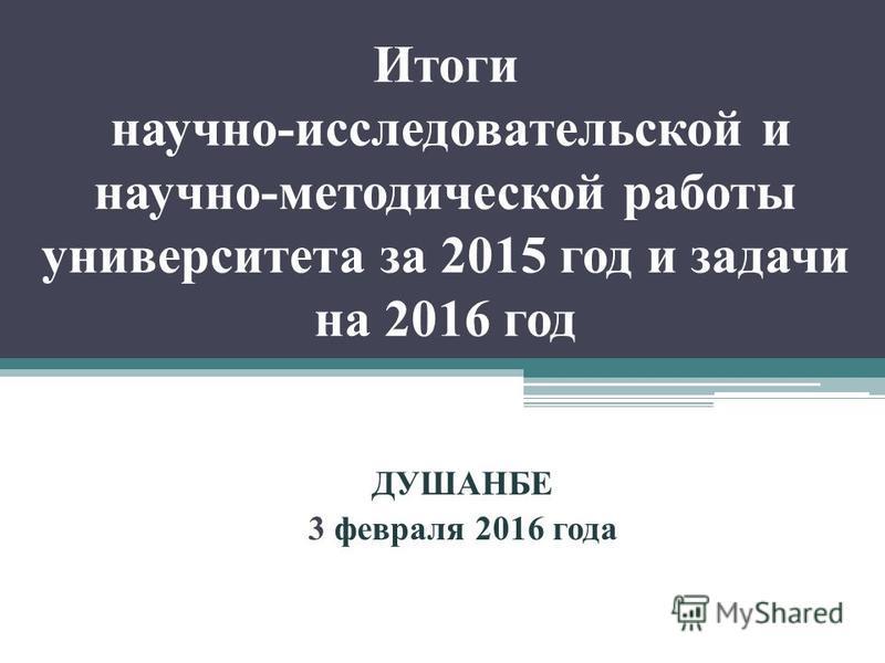 Итоги научно-исследовательской и научно-методической работы университета за 2015 год и задачи на 2016 год ДУШАНБЕ 3 февраля 2016 года