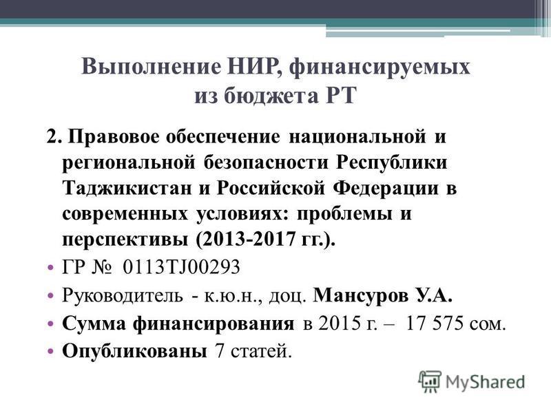 Выполнение НИР, финансируемых из бюджета РТ 2. Правовое обеспечение национальной и региональной безопасности Республики Таджикистан и Российской Федерации в современных условиях: проблемы и перспективы (2013-2017 гг.). ГР 0113ТJ00293 Руководитель - к