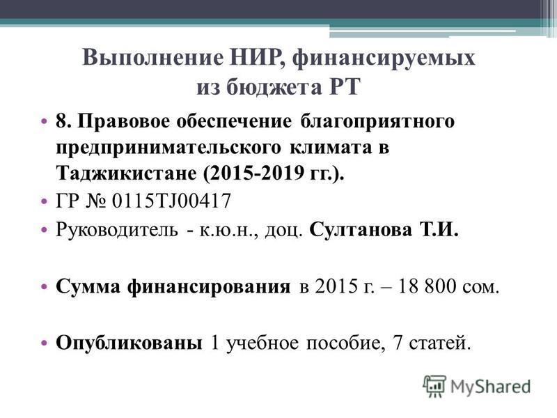 Выполнение НИР, финансируемых из бюджета РТ 8. Правовое обеспечение благоприятного предпринимательского климата в Таджикистане (2015-2019 гг.). ГР 0115TJ00417 Руководитель - к.ю.н., доц. Султанова Т.И. Сумма финансирования в 2015 г. – 18 800 сом. Опу