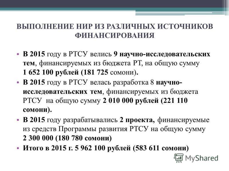 ВЫПОЛНЕНИЕ НИР ИЗ РАЗЛИЧНЫХ ИСТОЧНИКОВ ФИНАНСИРОВАНИЯ В 2015 году в РТСУ велись 9 научно-исследовательских тем, финансируемых из бюджета РТ, на общую сумму 1 652 100 рублей (181 725 сомони). В 2015 году в РТСУ велась разработка 8 научно- исследовател