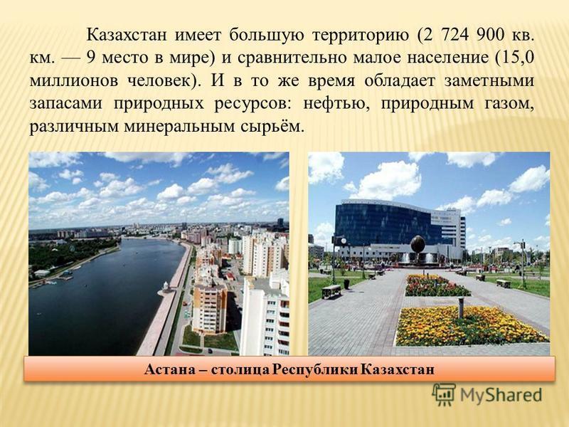 Казахстан имеет большую территорию (2 724 900 кв. км. 9 место в мире) и сравнительно малое население (15,0 миллионов человек). И в то же время обладает заметными запасами природных ресурсов: нефтью, природным газом, различным минеральным сырьём. Аста