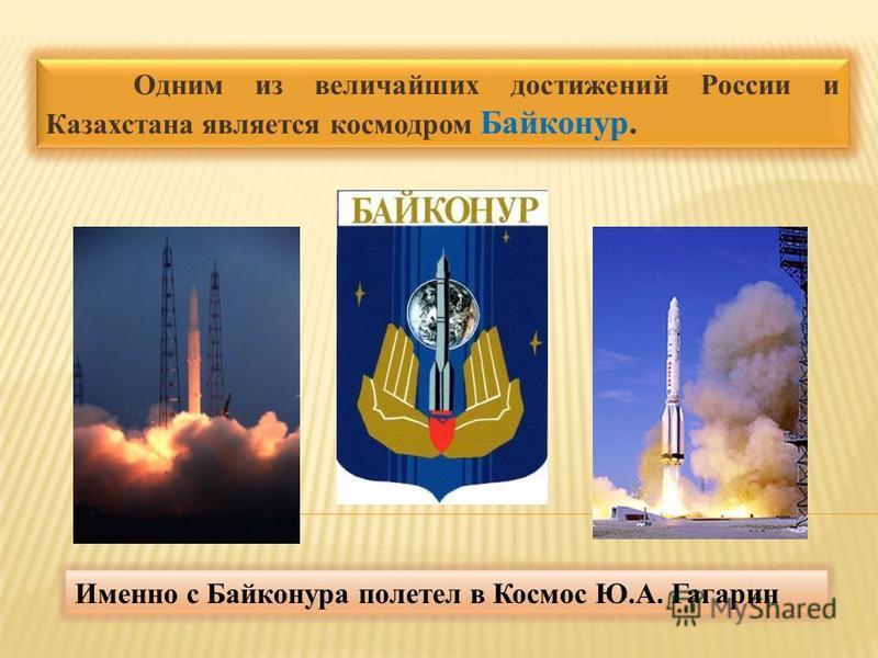 Одним из величайших достижений России и Казахстана является космодром Байконур. Именно с Байконура полетел в Космос Ю.А. Гагарин