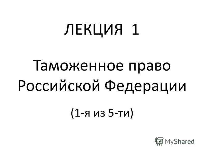 ЛЕКЦИЯ 1 Таможенное право Российской Федерации (1-я из 5-ти)