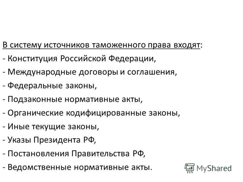 В систему источников таможенного права входят: - Конституция Российской Федерации, - Международные договоры и соглашения, - Федеральные законы, - Подзаконные нормативные акты, - Органические кодифицированные законы, - Иные текущие законы, - Указы Пре