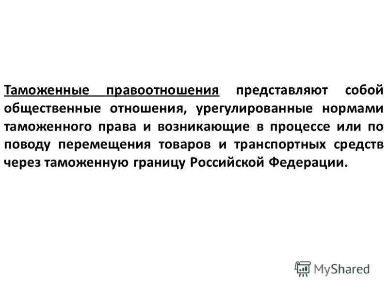 Таможенные правоотношения представляют собой общественные отношения, урегулированные нормами таможенного права и возникающие в процессе или по поводу перемещения товаров и транспортных средств через таможенную границу Российской Федерации.