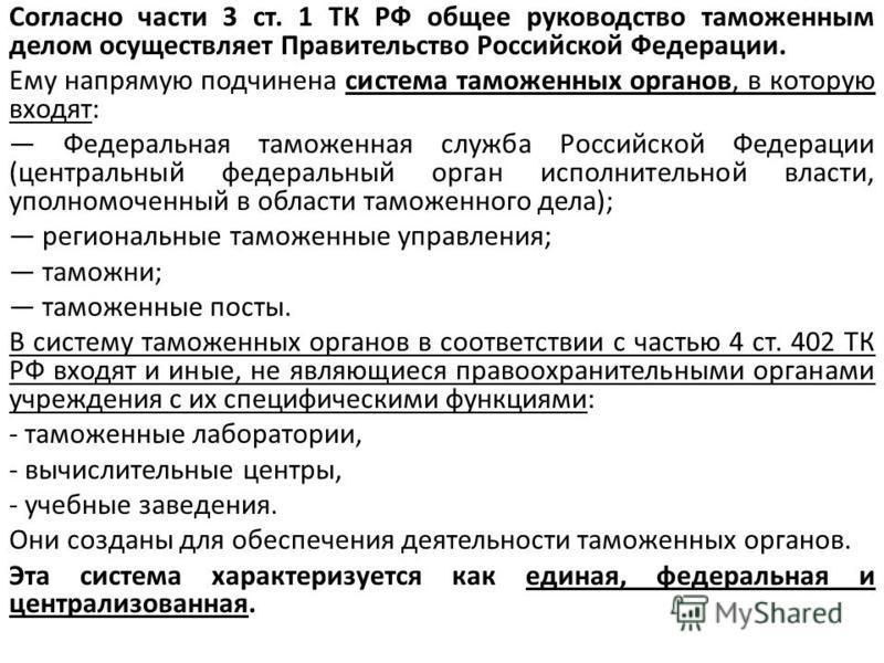 Согласно части 3 ст. 1 ТК РФ общее руководство таможенным делом осуществляет Правительство Российской Федерации. Ему напрямую подчинена система таможенных органов, в которую входят: Федеральная таможенная служба Российской Федерации (центральный феде
