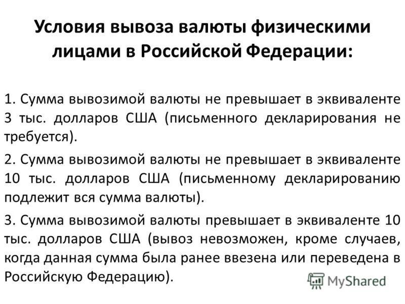 Условия вывоза валюты физическими лицами в Российской Федерации: 1. Сумма вывозимой валюты не превышает в эквиваленте 3 тыс. долларов США (письменного декларирования не требуется). 2. Сумма вывозимой валюты не превышает в эквиваленте 10 тыс. долларов
