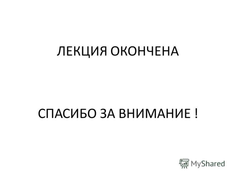 ЛЕКЦИЯ ОКОНЧЕНА СПАСИБО ЗА ВНИМАНИЕ !