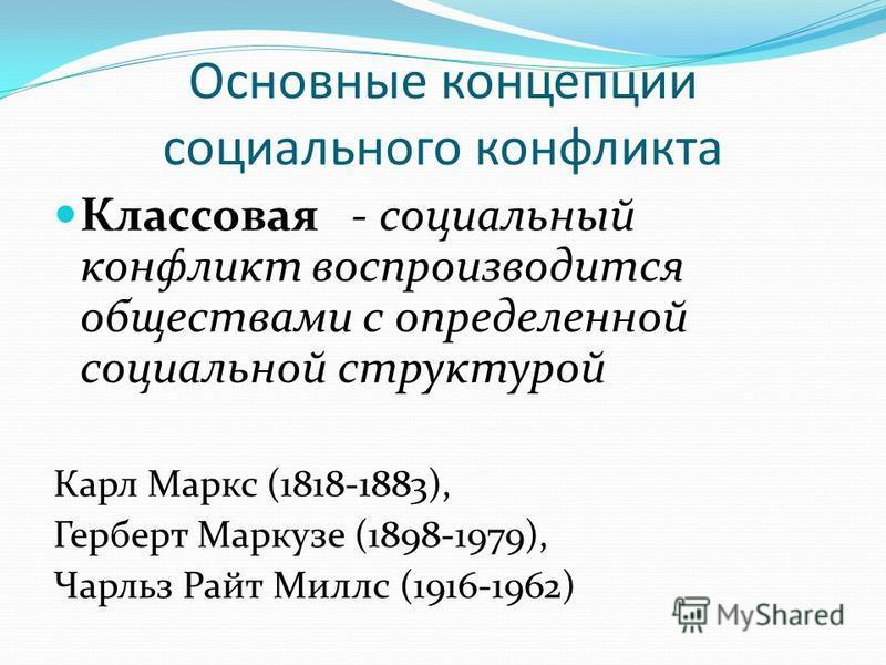 Основные концепции социального конфликта Классовая - социальный конфликт воспроизводится обществами с определенной социальной структурой Карл Маркс (1818-1883), Герберт Маркузе (1898-1979), Чарльз Райт Миллс (1916-1962)
