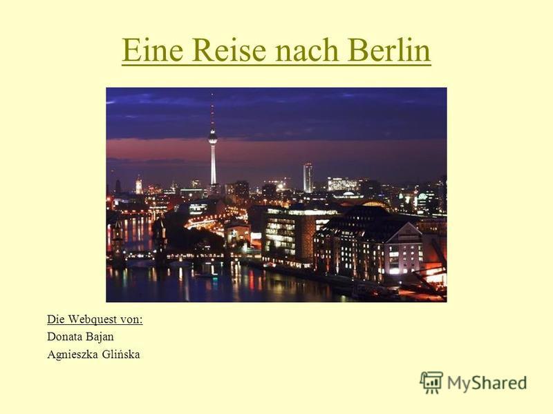 Eine Reise nach Berlin Die Webquest von: Donata Bajan Agnieszka Glińska