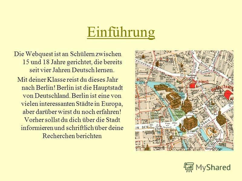 Einführung Die Webquest ist an Schülern zwischen 15 und 18 Jahre gerichtet, die bereits seit vier Jahren Deutsch lernen. Mit deiner Klasse reist du dieses Jahr nach Berlin! Berlin ist die Hauptstadt von Deutschland. Berlin ist eine von vielen interes