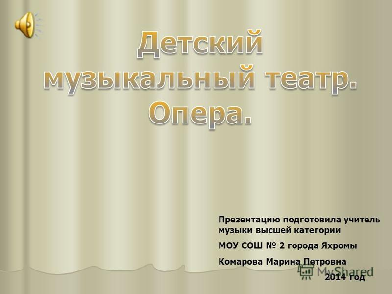 Презентацию подготовила учитель музыки высшей категории МОУ СОШ 2 города Яхромы Комарова Марина Петровна 2014 год