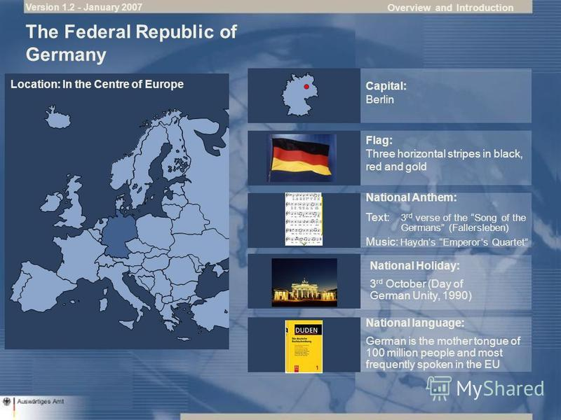Overview and Introduction Flag: Three horizontal stripes in black, red and gold National Anthem: National Holiday: 3 rd October (Day of German Unity, 1990) Capital: Berlin The Federal Republic of Germany Location: In the Centre of Europe Text: 3 rd v