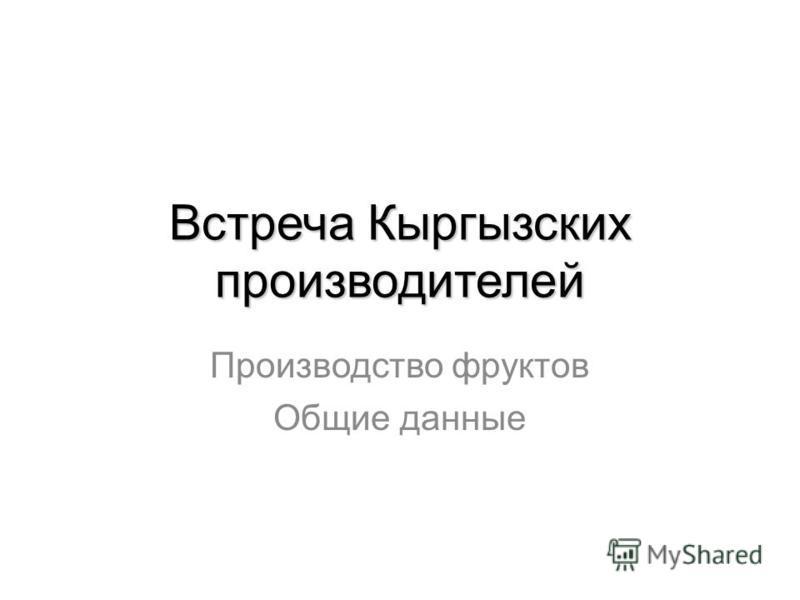 Встреча Кыргызских производителей Производство фруктов Общие данные