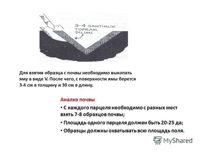 Для взятия образца с почвы необходимо выкопать яму в виде V. После чего, с поверхности ямы берется 3-4 см в толщину и 30 см в длину. Анализ почвы С каждого парцеля необходимо с разных мест взять 7-8 образцов почвы; Площадь одного парцеля должен быть