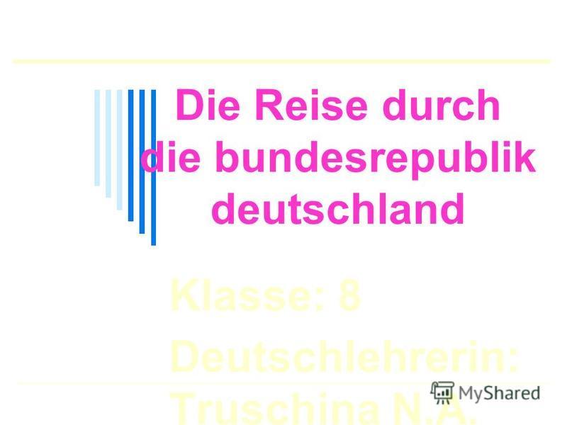 Die Reise durch die bundesrepublik deutschland Klasse: 8 Deutschlehrerin: Truschina N.A.