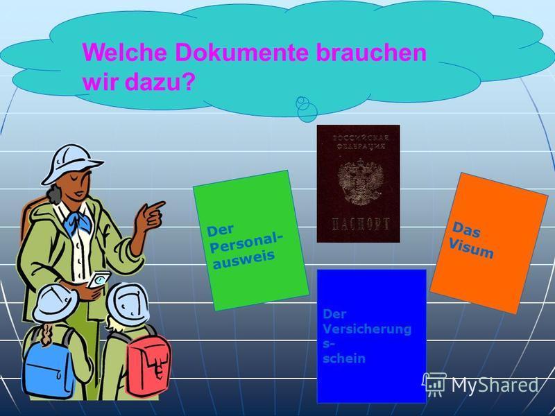 Welche Dokumente brauchen wir dazu? Der Personal- ausweis Das Visum Der Versicherung s- schein