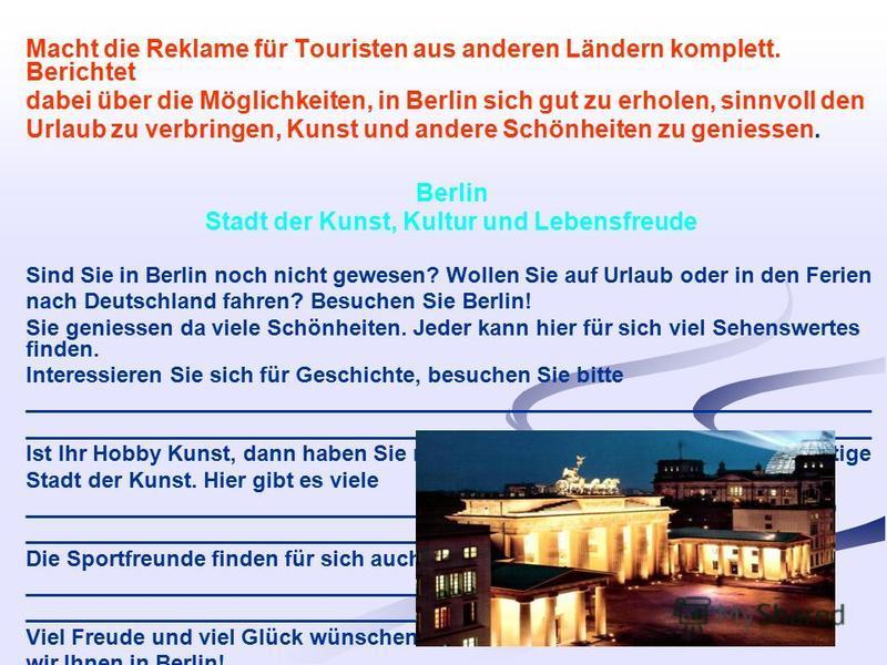 Macht die Reklame für Touristen aus anderen Ländern komplett. Berichtet dabei über die Möglichkeiten, in Berlin sich gut zu erholen, sinnvoll den Urlaub zu verbringen, Kunst und andere Schönheiten zu geniessen. Berlin Stadt der Kunst, Kultur und Lebe